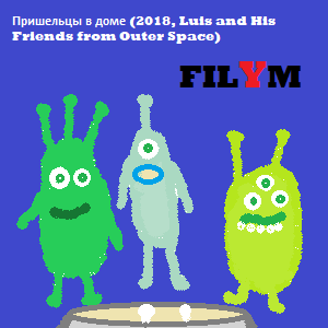 Пришельцы в доме (2018, Luis and His Friends from Outer Space)